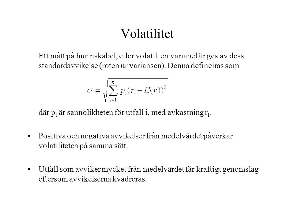 Volatilitet Ett mått på hur riskabel, eller volatil, en variabel är ges av dess standardavvikelse (roten ur variansen). Denna defineiras som.