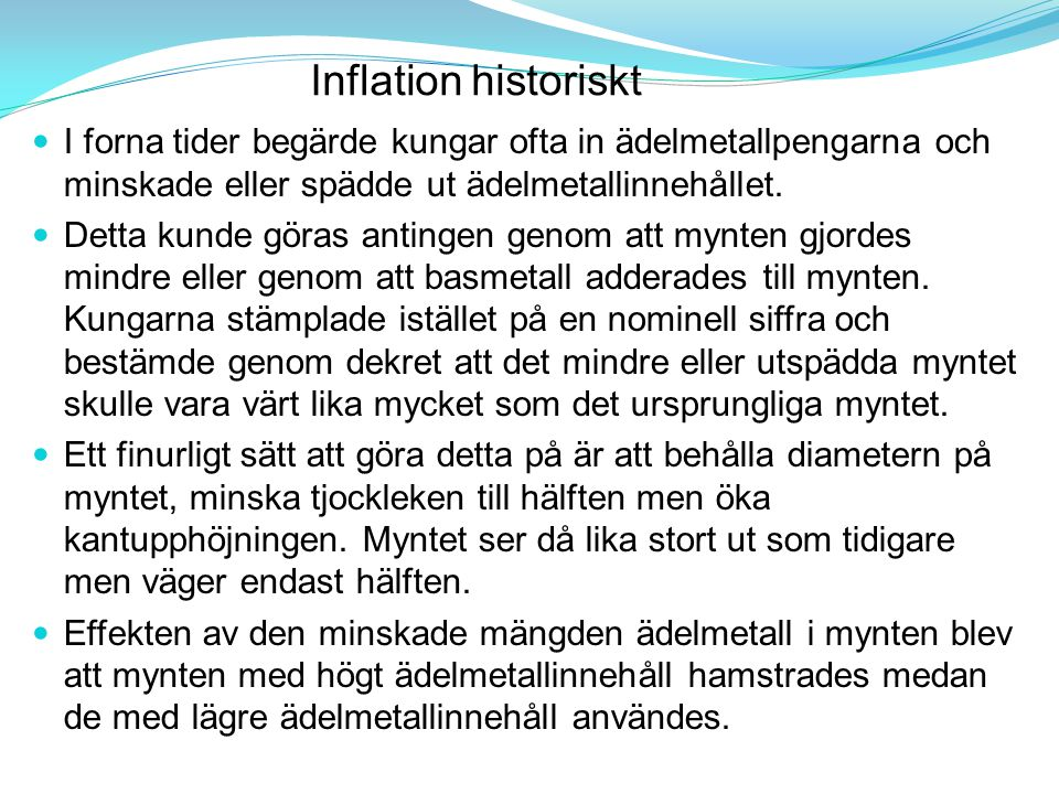 Inflation historiskt I forna tider begärde kungar ofta in ädelmetallpengarna och minskade eller spädde ut ädelmetallinnehållet.