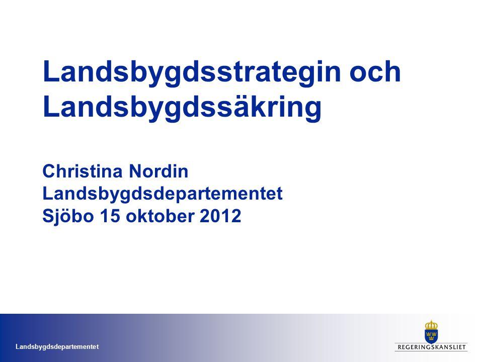 Landsbygdsstrategin och Landsbygdssäkring Christina Nordin Landsbygdsdepartementet Sjöbo 15 oktober 2012