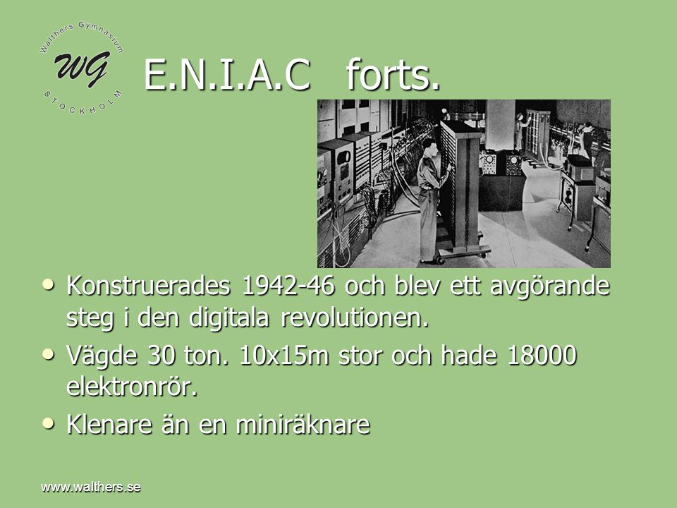 www.walthers.se E.N.I.A.C forts. Konstruerades 1942-46 och blev ett avgörande steg i den digitala revolutionen.
