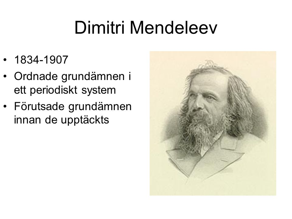Dimitri Mendeleev 1834-1907 Ordnade grundämnen i ett periodiskt system