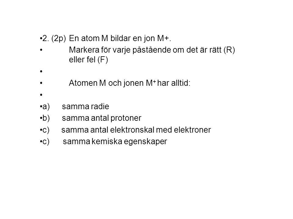 2. (2p) En atom M bildar en jon M+.