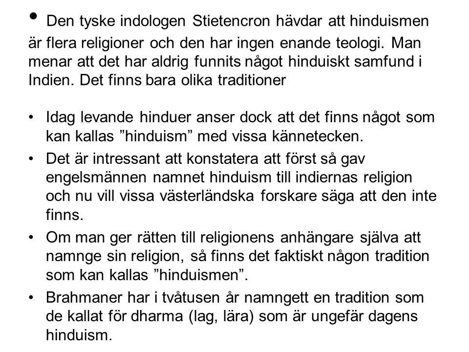 Den tyske indologen Stietencron hävdar att hinduismen är flera religioner och den har ingen enande teologi. Man menar att det har aldrig funnits något hinduiskt samfund i Indien. Det finns bara olika traditioner