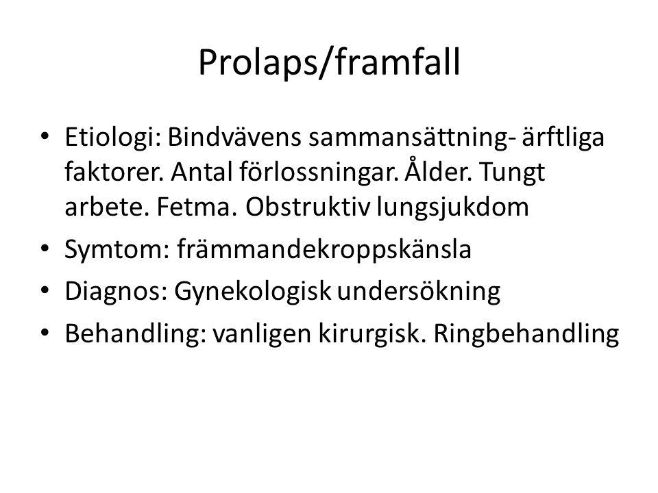 Prolaps/framfall Etiologi: Bindvävens sammansättning- ärftliga faktorer. Antal förlossningar. Ålder. Tungt arbete. Fetma. Obstruktiv lungsjukdom.