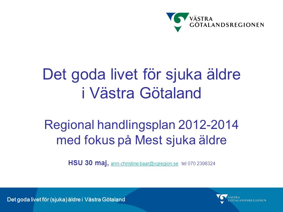 Det goda livet för sjuka äldre i Västra Götaland Regional handlingsplan 2012-2014 med fokus på Mest sjuka äldre HSU 30 maj, ann-christine.baar@vgregion.se tel 070 2398324