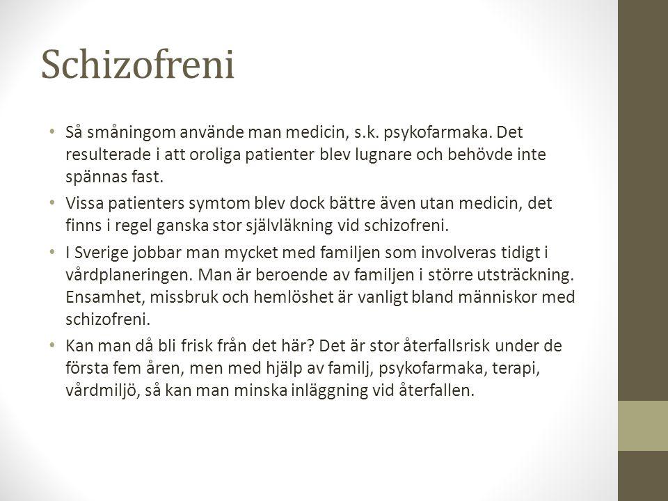 Schizofreni Så småningom använde man medicin, s.k. psykofarmaka. Det resulterade i att oroliga patienter blev lugnare och behövde inte spännas fast.
