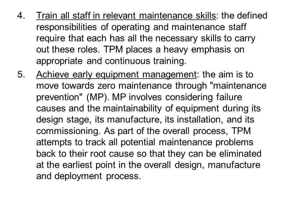 Train all staff in relevant maintenance skills: the defined responsibilities of operating and maintenance staff require that each has all the necessary skills to carry out these roles. TPM places a heavy emphasis on appropriate and continuous training.