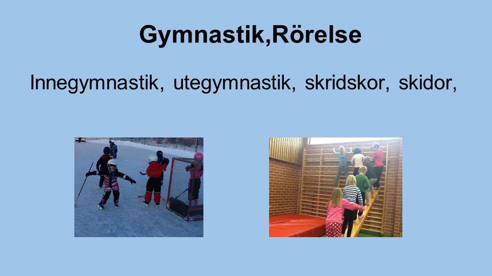 Gymnastik,Rörelse Innegymnastik, utegymnastik, skridskor, skidor,