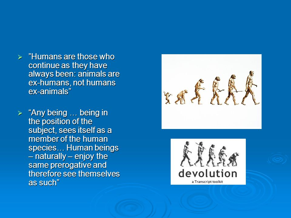 Humans are those who continue as they have always been: animals are ex-humans, not humans ex-animals