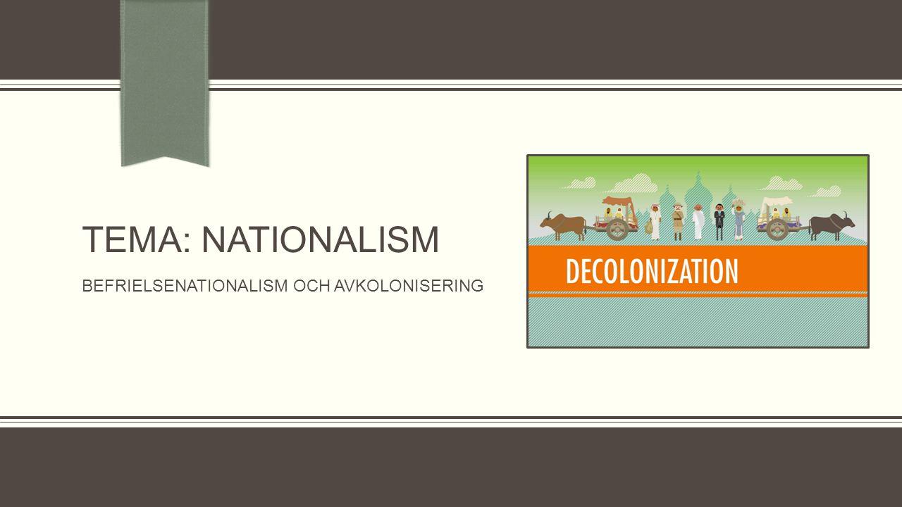 TEMA: Nationalism Befrielsenationalism och avkolonisering