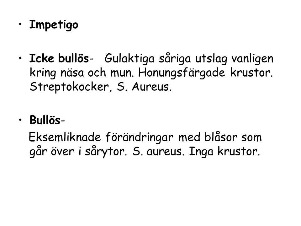 Impetigo Icke bullös- Gulaktiga såriga utslag vanligen kring näsa och mun. Honungsfärgade krustor. Streptokocker, S. Aureus.
