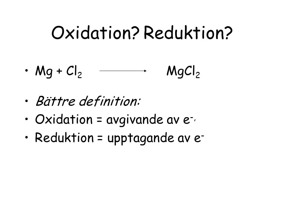 Oxidation Reduktion Mg + Cl2 MgCl2 Bättre definition: