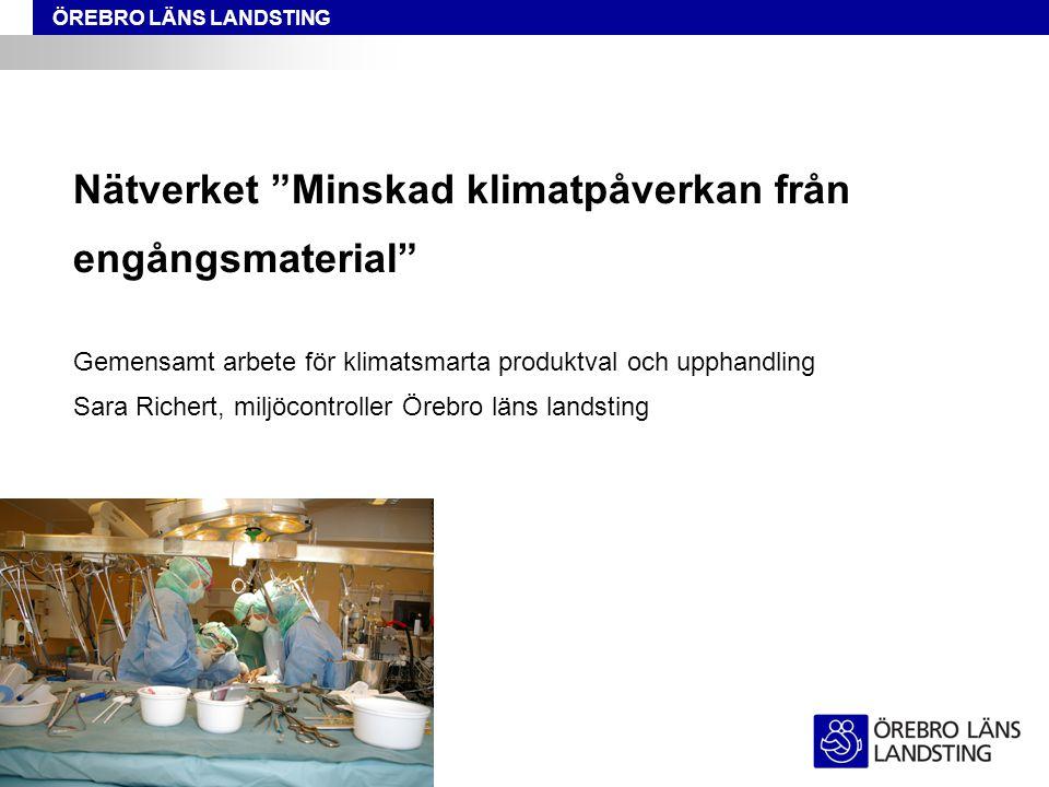 Nätverket Minskad klimatpåverkan från engångsmaterial Gemensamt arbete för klimatsmarta produktval och upphandling Sara Richert, miljöcontroller Örebro läns landsting