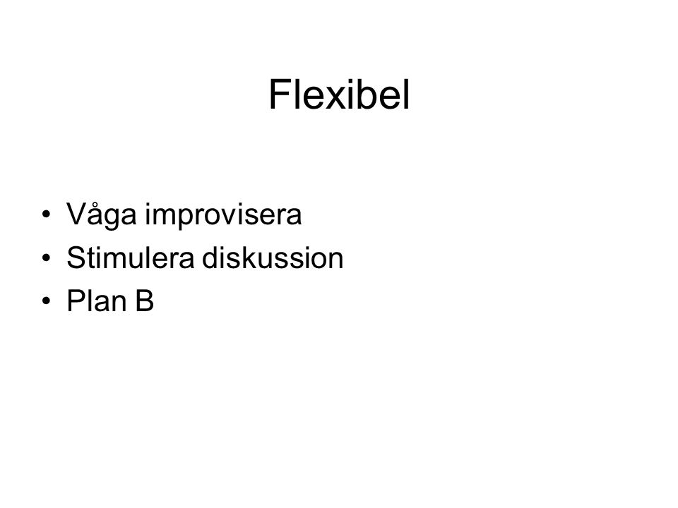 Flexibel Våga improvisera Stimulera diskussion Plan B