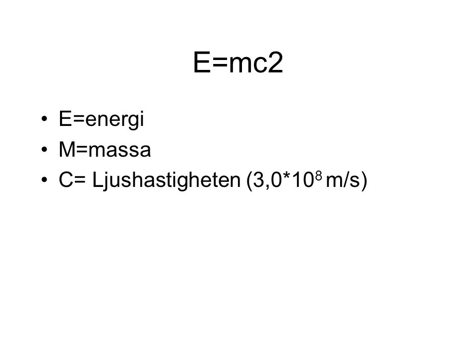 E=mc2 E=energi M=massa C= Ljushastigheten (3,0*108 m/s)