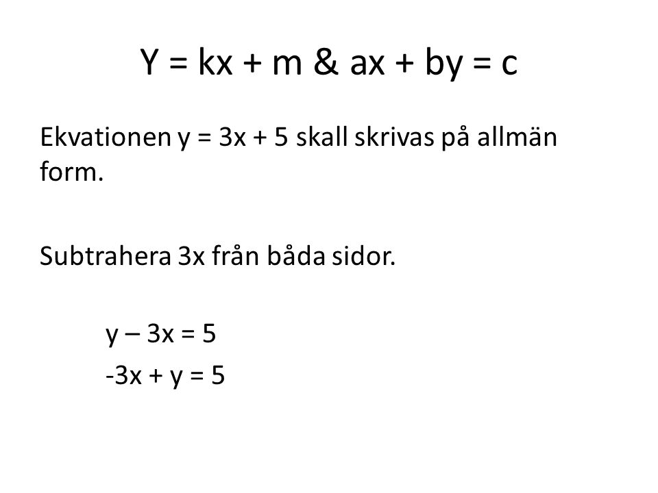Y = kx + m & ax + by = c Ekvationen y = 3x + 5 skall skrivas på allmän form.