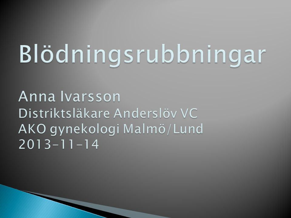 Blödningsrubbningar Anna Ivarsson Distriktsläkare Anderslöv VC AKO gynekologi Malmö/Lund 2013-11-14