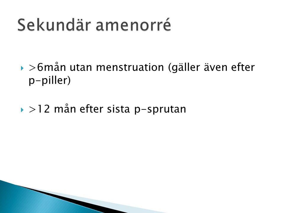 Sekundär amenorré >6mån utan menstruation (gäller även efter p-piller) >12 mån efter sista p-sprutan.