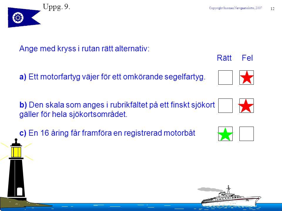 Uppg. 9. Ange med kryss i rutan rätt alternativ: Rätt Fel. a) Ett motorfartyg väjer för ett omkörande segelfartyg.