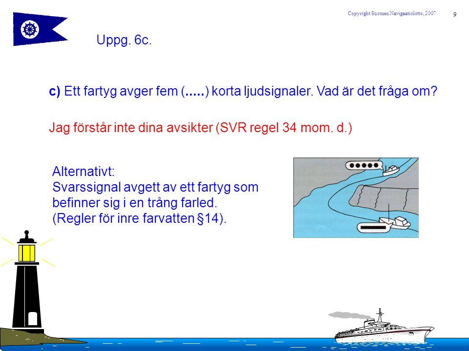 Uppg. 6c. c) Ett fartyg avger fem (.....) korta ljudsignaler. Vad är det fråga om Jag förstår inte dina avsikter (SVR regel 34 mom. d.)