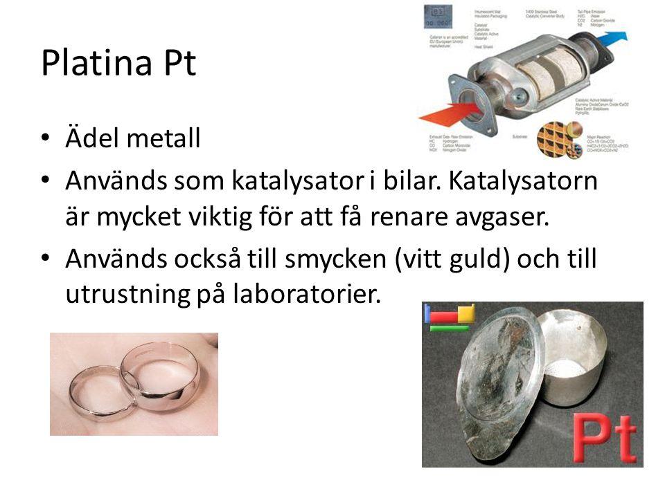 Platina Pt Ädel metall. Används som katalysator i bilar. Katalysatorn är mycket viktig för att få renare avgaser.