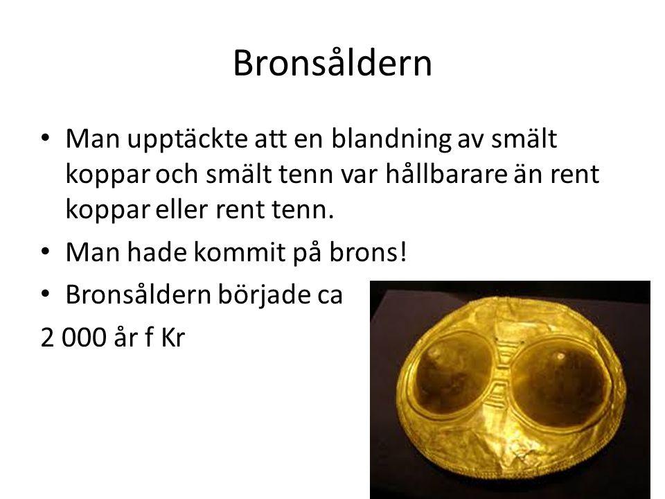 Bronsåldern Man upptäckte att en blandning av smält koppar och smält tenn var hållbarare än rent koppar eller rent tenn.