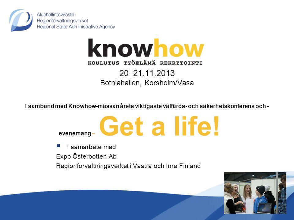 20–21.11.2013 Botniahallen, Korsholm/Vasa I samband med Knowhow-mässan årets viktigaste välfärds- och säkerhetskonferens och -evenemang – Get a life!