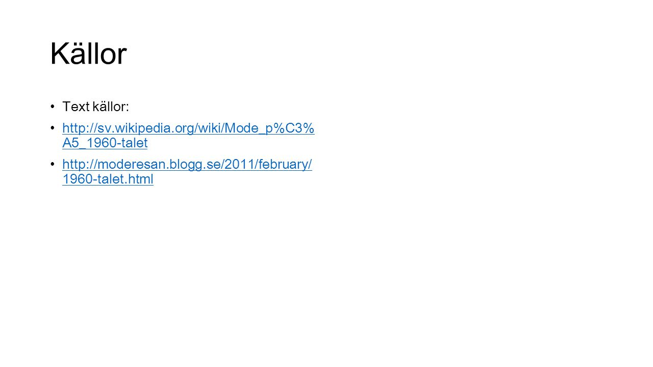 Källor Text källor: http://sv.wikipedia.org/wiki/Mode_p%C 3%A5_1960-talet.