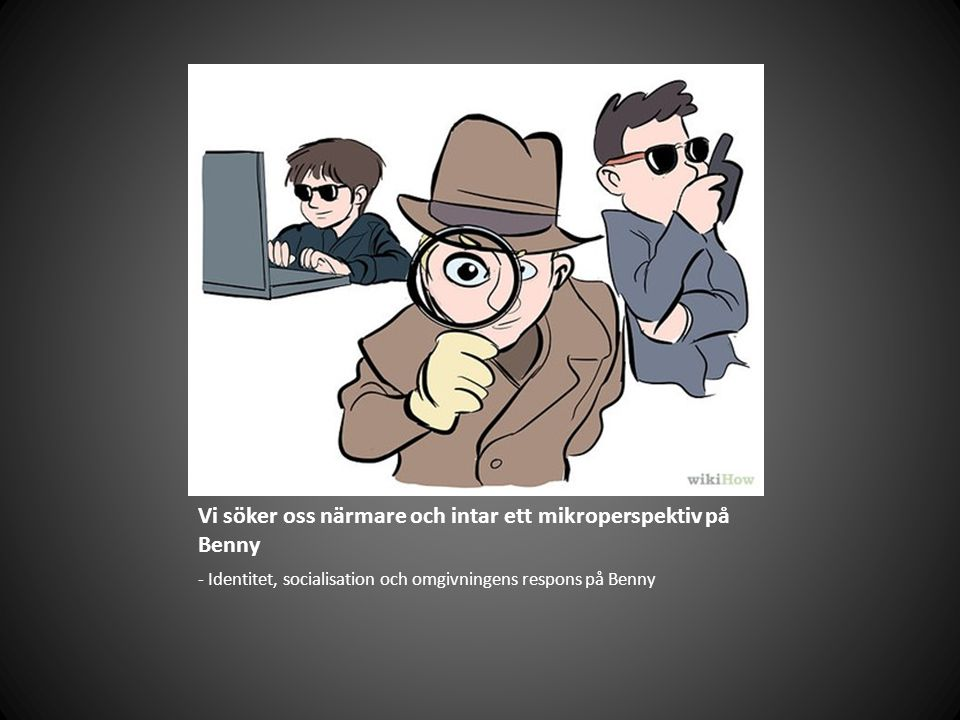 Vi söker oss närmare och intar ett mikroperspektiv på Benny