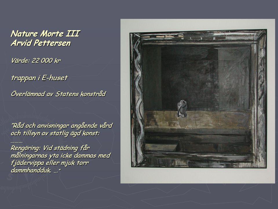 Nature Morte III Arvid Pettersen Värde: 22 000 kr trappan i E-huset Överlämnad av Statens konstråd Råd och anvisningar angående vård och tillsyn av statlig ägd konst: ……… Rengöring: Vid städning får målningarnas yta icke dammas med fjädervippa eller mjuk torr dammhandduk.