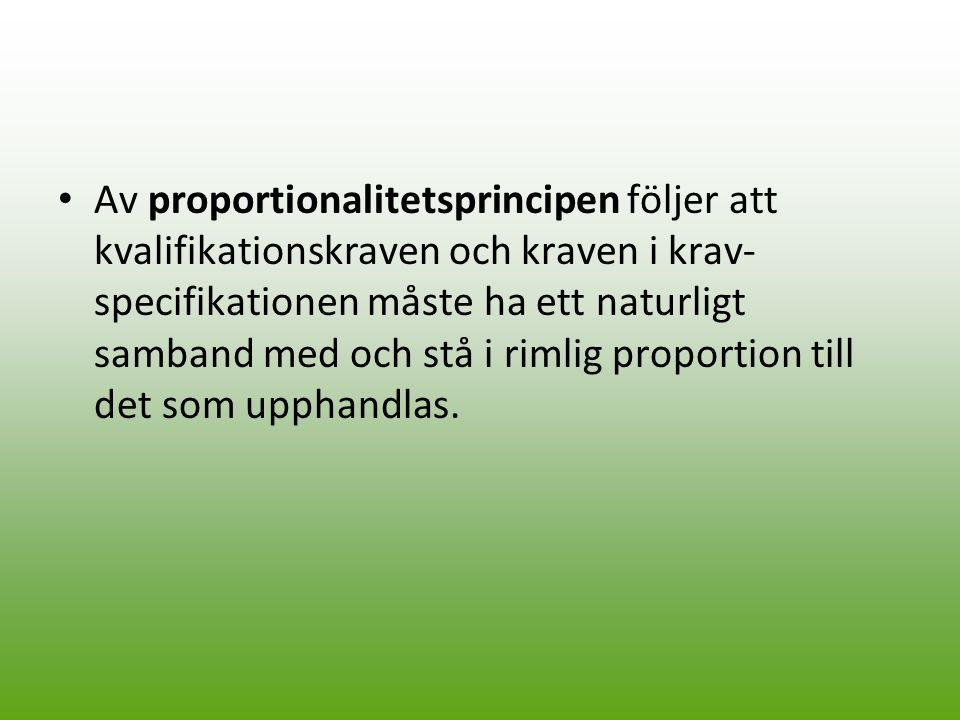 Av proportionalitetsprincipen följer att kvalifikationskraven och kraven i krav- specifikationen måste ha ett naturligt samband med och stå i rimlig proportion till det som upphandlas.