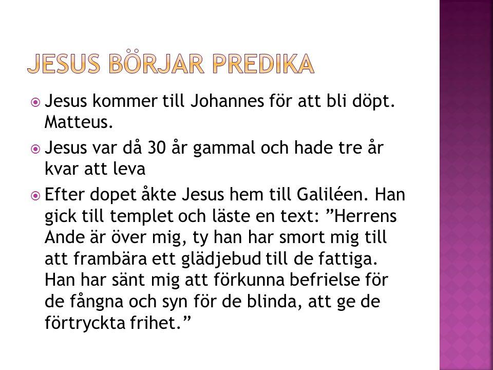 Jesus börjar predika Jesus kommer till Johannes för att bli döpt. Matteus. Jesus var då 30 år gammal och hade tre år kvar att leva.