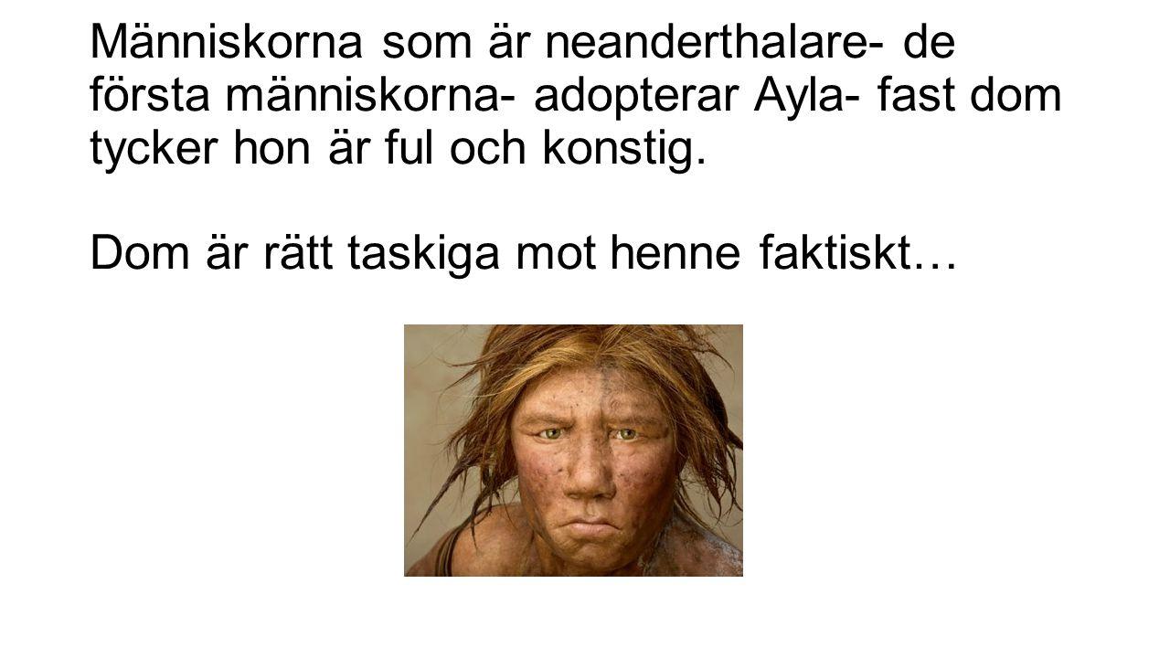 Människorna som är neanderthalare- de första människorna- adopterar Ayla- fast dom tycker hon är ful och konstig.