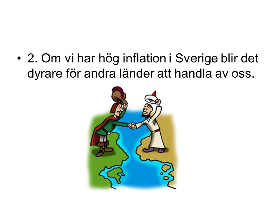 2. Om vi har hög inflation i Sverige blir det dyrare för andra länder att handla av oss.