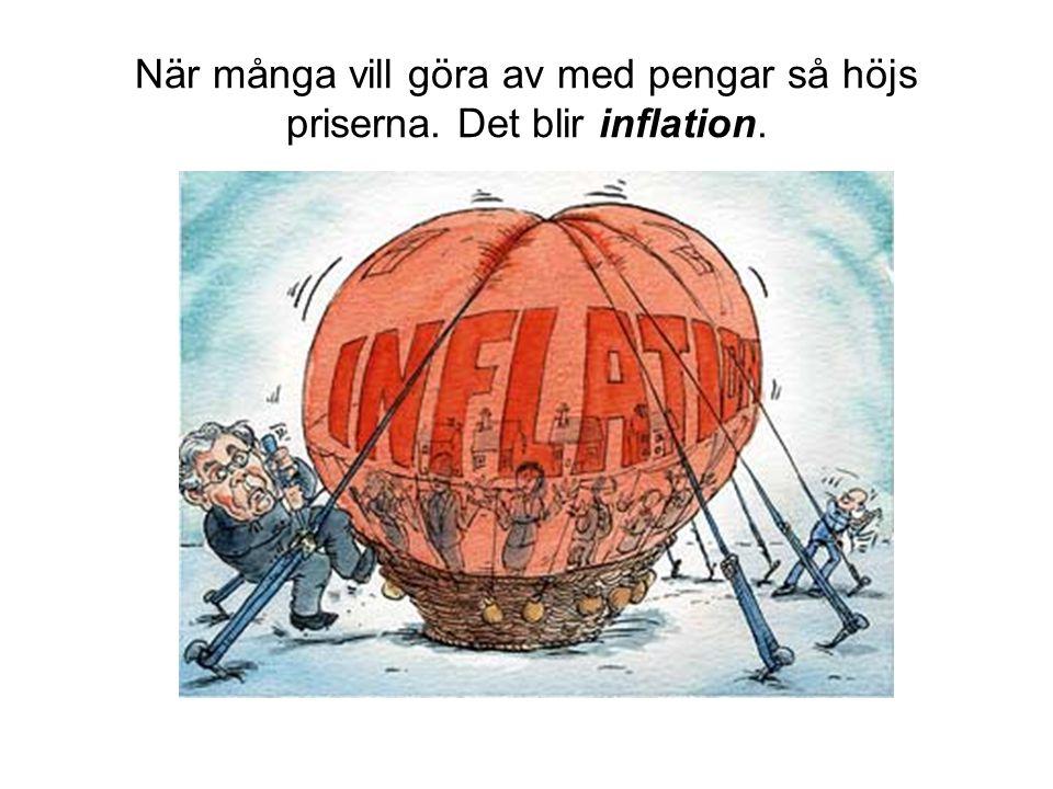 När många vill göra av med pengar så höjs priserna. Det blir inflation.