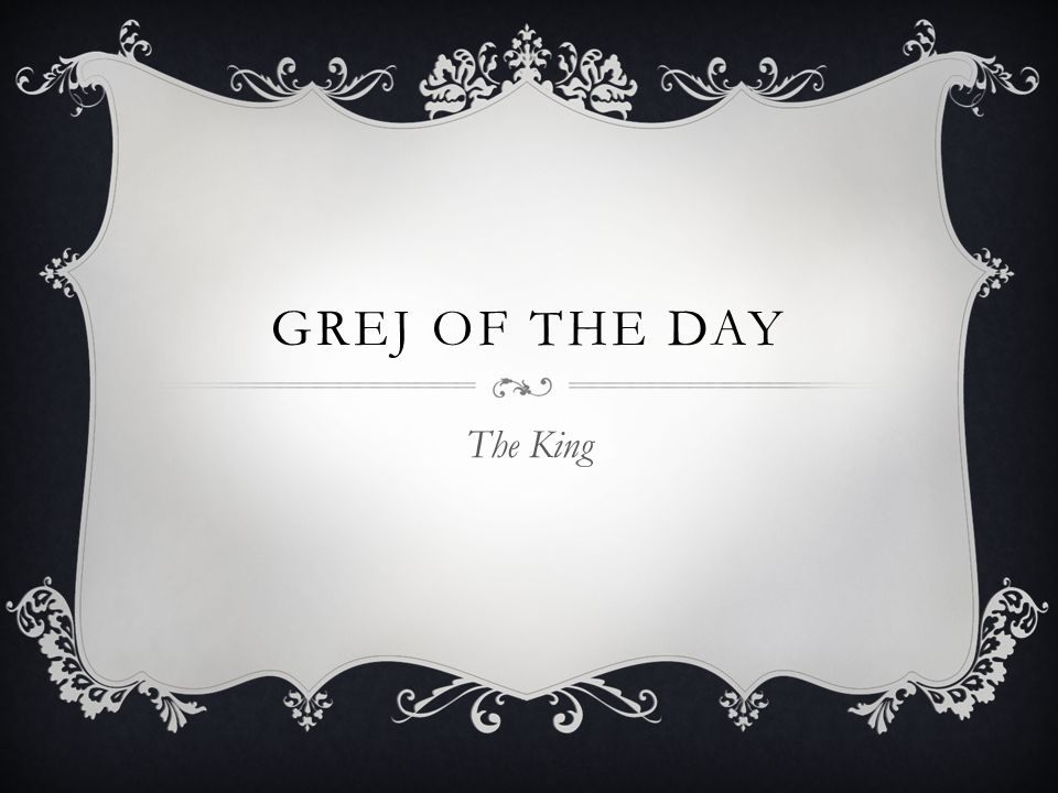 Grej of the day The King