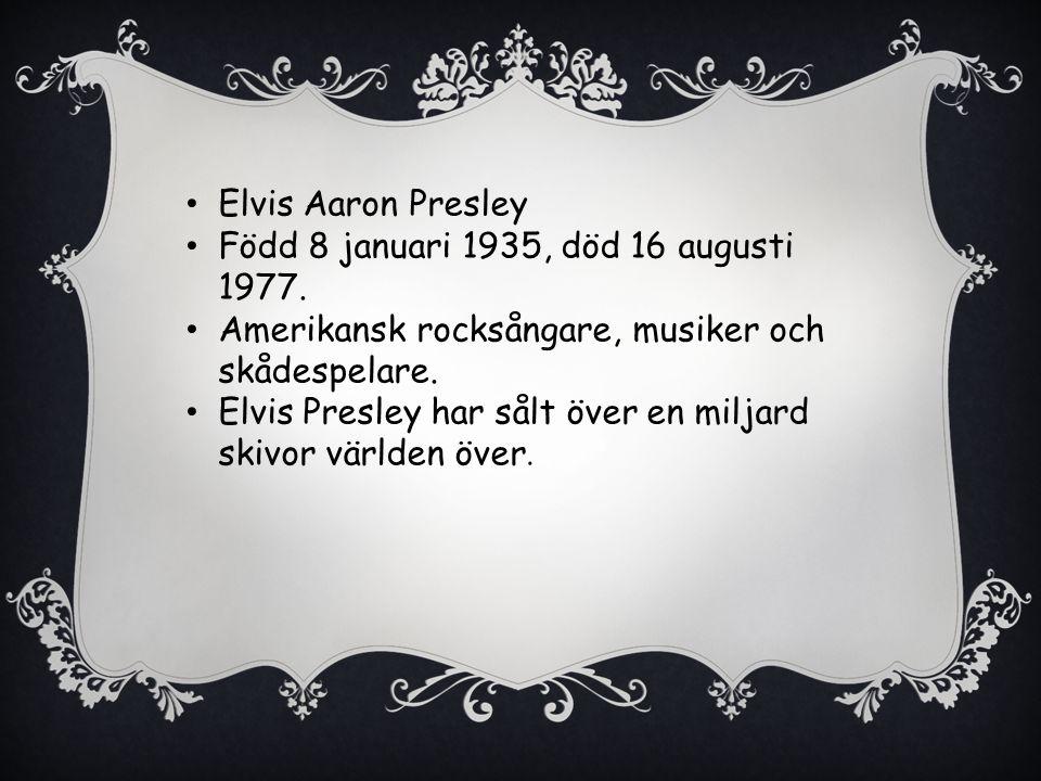 Elvis Aaron Presley Född 8 januari 1935, död 16 augusti 1977. Amerikansk rocksångare, musiker och skådespelare.