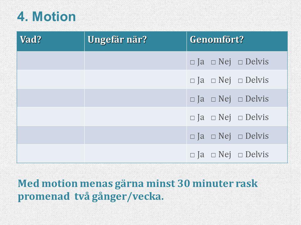 4. Motion Vad Ungefär när Genomfört □ Ja □ Nej □ Delvis. Med motion menas gärna minst 30 minuter rask promenad två gånger/vecka.