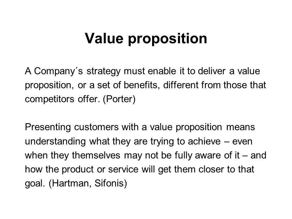 Value proposition A Company´s strategy must enable it to deliver a value. proposition, or a set of benefits, different from those that.