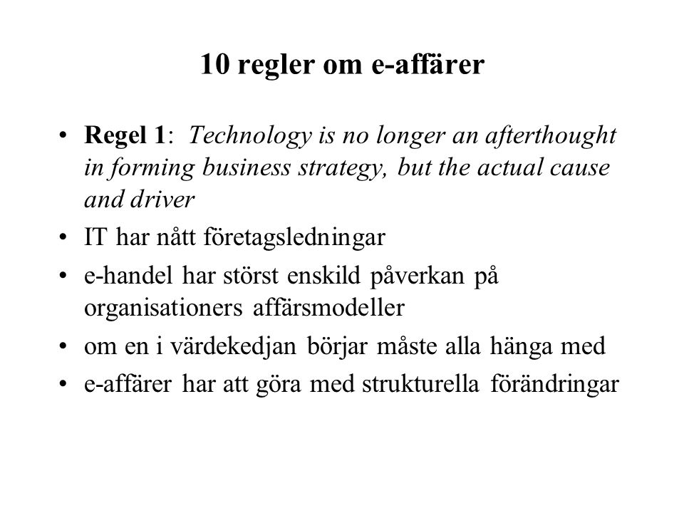 10 regler om e-affärer Regel 1: Technology is no longer an afterthought in forming business strategy, but the actual cause and driver.