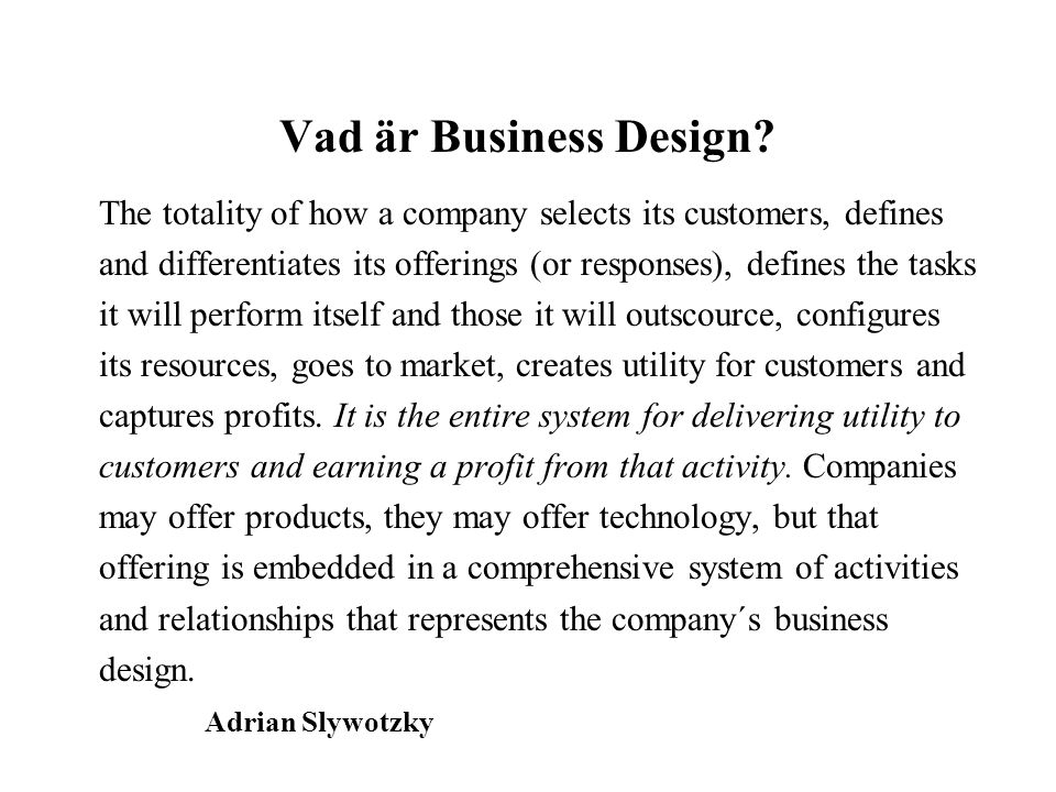 Vad är Business Design The totality of how a company selects its customers, defines.