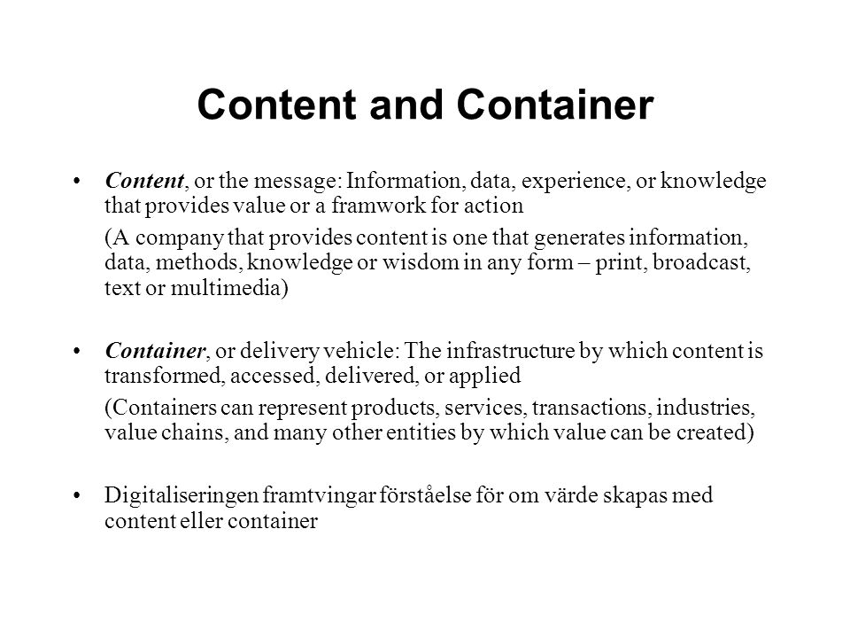 Content and Container Content, or the message: Information, data, experience, or knowledge that provides value or a framwork for action.
