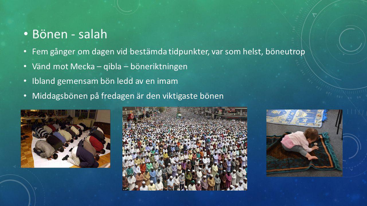 Bönen - salah Fem gånger om dagen vid bestämda tidpunkter, var som helst, böneutrop. Vänd mot Mecka – qibla – böneriktningen.