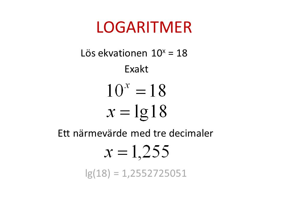 LOGARITMER Lös ekvationen 10x = 18 Exakt