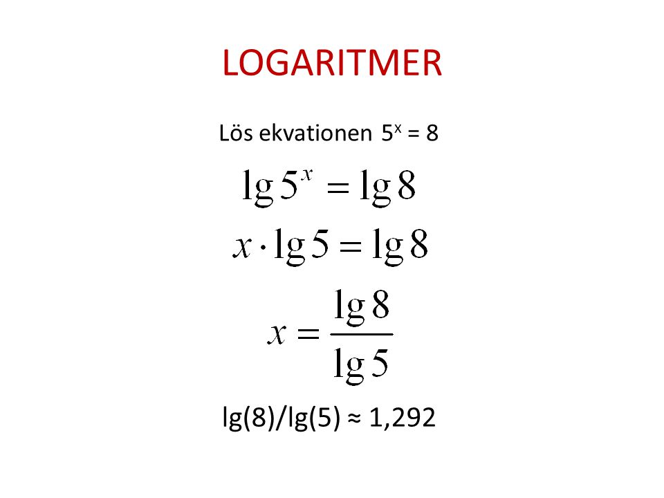 LOGARITMER Lös ekvationen 5x = 8 lg(8)/lg(5) ≈ 1,292