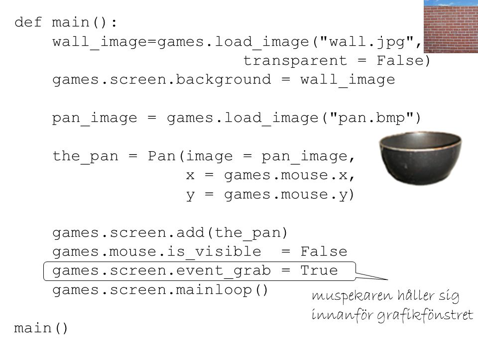 def main(): wall_image=games.load_image( wall.jpg , transparent = False) games.screen.background = wall_image.