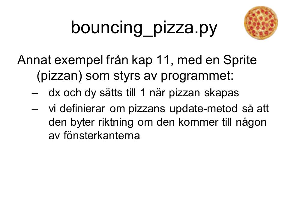 bouncing_pizza.py Annat exempel från kap 11, med en Sprite (pizzan) som styrs av programmet: dx och dy sätts till 1 när pizzan skapas.