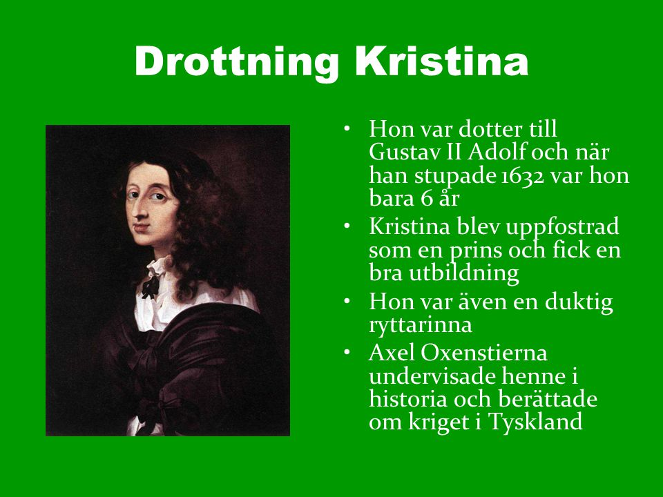 Drottning Kristina Hon var dotter till Gustav II Adolf och när han stupade 1632 var hon bara 6 år.