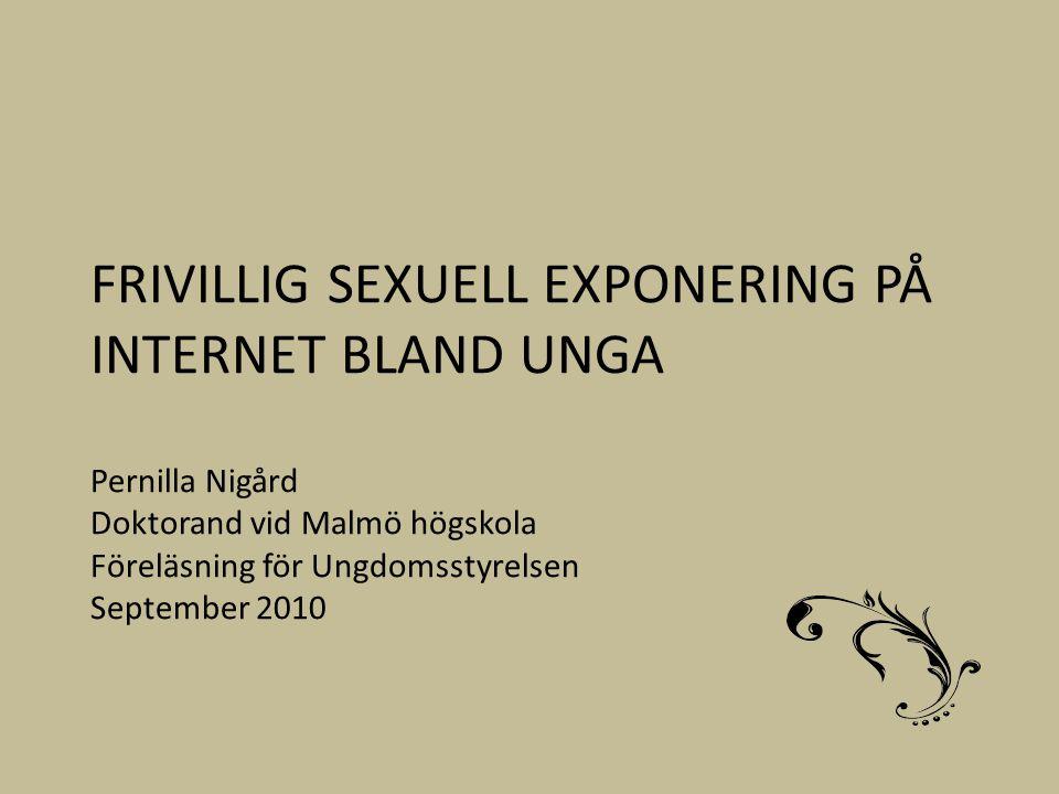 FRIVILLIG SEXUELL EXPONERING PÅ INTERNET BLAND UNGA Pernilla Nigård Doktorand vid Malmö högskola Föreläsning för Ungdomsstyrelsen September 2010