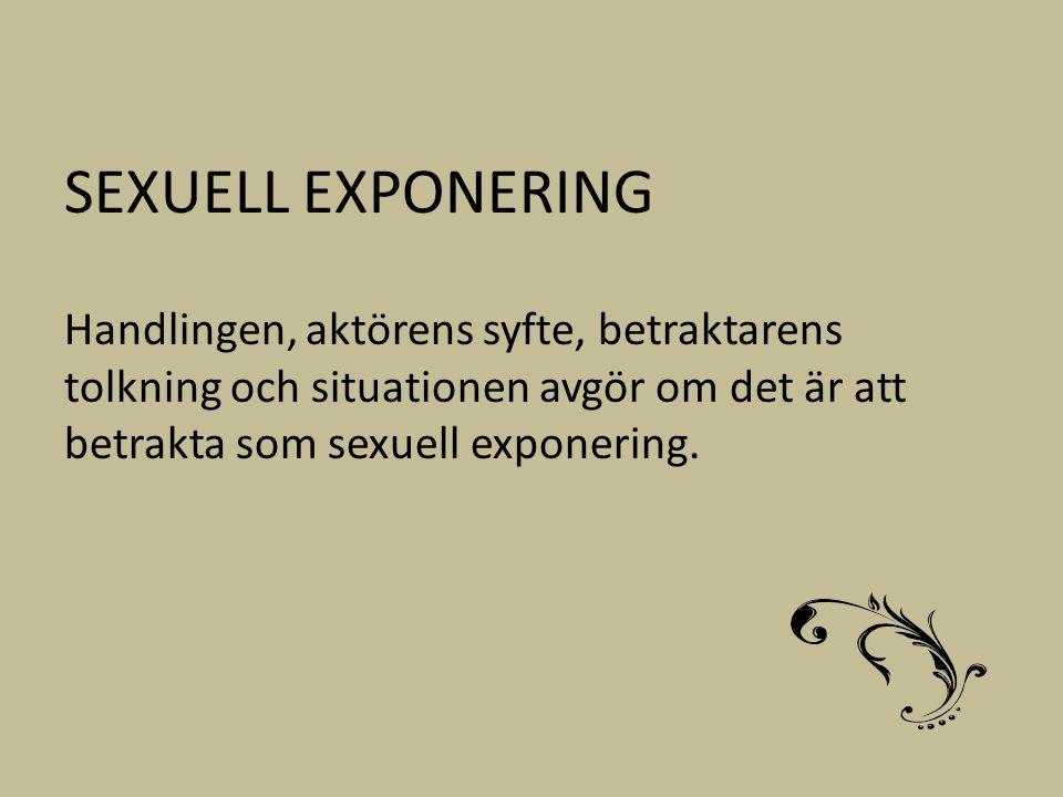 SEXUELL EXPONERING Handlingen, aktörens syfte, betraktarens tolkning och situationen avgör om det är att betrakta som sexuell exponering.